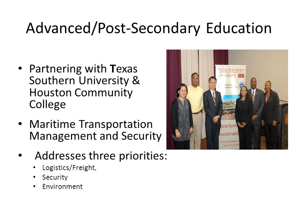 Advanced/Post-Secondary Education Partnering with Texas Southern University & Houston Community College Maritime Transportation Management and Security Addresses three priorities: Logistics/Freight, Security Environment