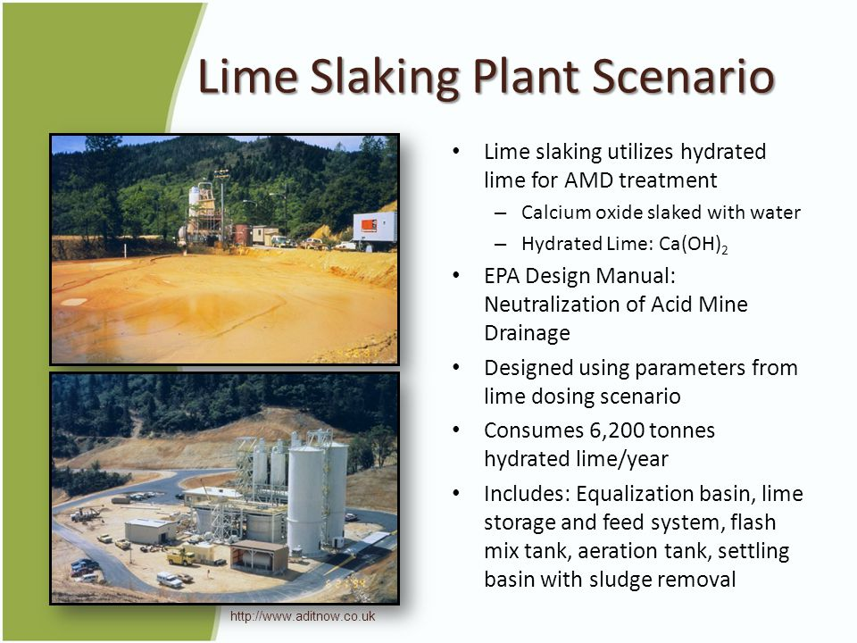 Lime Slaking Plant Scenario Lime slaking utilizes hydrated lime for AMD treatment – Calcium oxide slaked with water – Hydrated Lime: Ca(OH) 2 EPA Design Manual: Neutralization of Acid Mine Drainage Designed using parameters from lime dosing scenario Consumes 6,200 tonnes hydrated lime/year Includes: Equalization basin, lime storage and feed system, flash mix tank, aeration tank, settling basin with sludge removal http://www.aditnow.co.uk