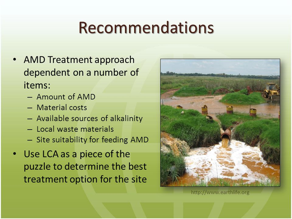 Recommendations AMD Treatment approach dependent on a number of items: – Amount of AMD – Material costs – Available sources of alkalinity – Local waste materials – Site suitability for feeding AMD Use LCA as a piece of the puzzle to determine the best treatment option for the site http://www.earthlife.org