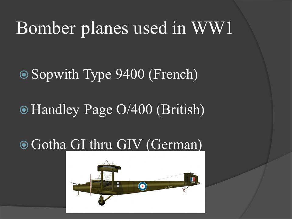 Bomber planes used in WW1  Sopwith Type 9400 (French)  Handley Page O/400 (British)  Gotha GI thru GIV (German)