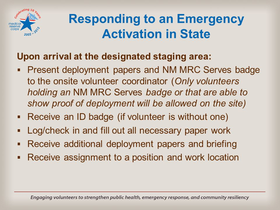 Responding to an Emergency Activation in State Upon arrival at the designated staging area:  Present deployment papers and NM MRC Serves badge to the onsite volunteer coordinator (Only volunteers holding an NM MRC Serves badge or that are able to show proof of deployment will be allowed on the site)  Receive an ID badge (if volunteer is without one)  Log/check in and fill out all necessary paper work  Receive additional deployment papers and briefing  Receive assignment to a position and work location