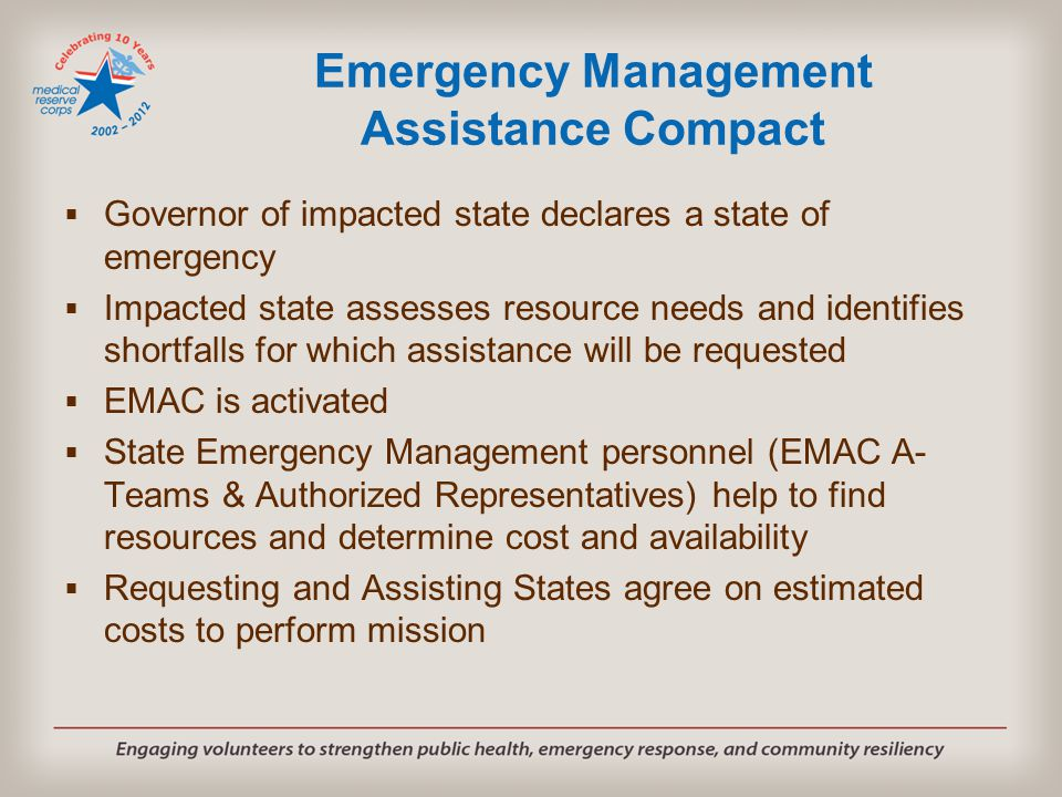 Emergency Management Assistance Compact  Governor of impacted state declares a state of emergency  Impacted state assesses resource needs and identifies shortfalls for which assistance will be requested  EMAC is activated  State Emergency Management personnel (EMAC A- Teams & Authorized Representatives) help to find resources and determine cost and availability  Requesting and Assisting States agree on estimated costs to perform mission