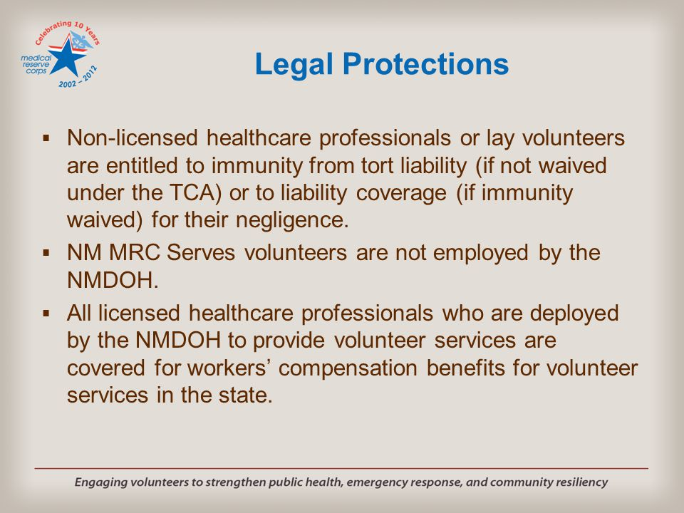 Legal Protections  Non-licensed healthcare professionals or lay volunteers are entitled to immunity from tort liability (if not waived under the TCA)