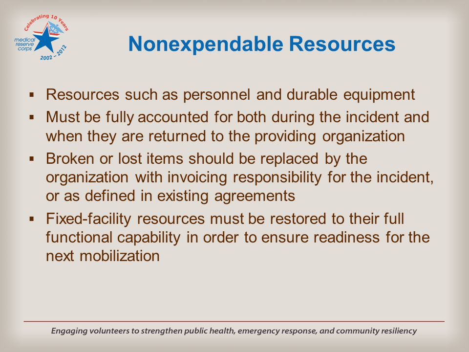 Nonexpendable Resources  Resources such as personnel and durable equipment  Must be fully accounted for both during the incident and when they are r