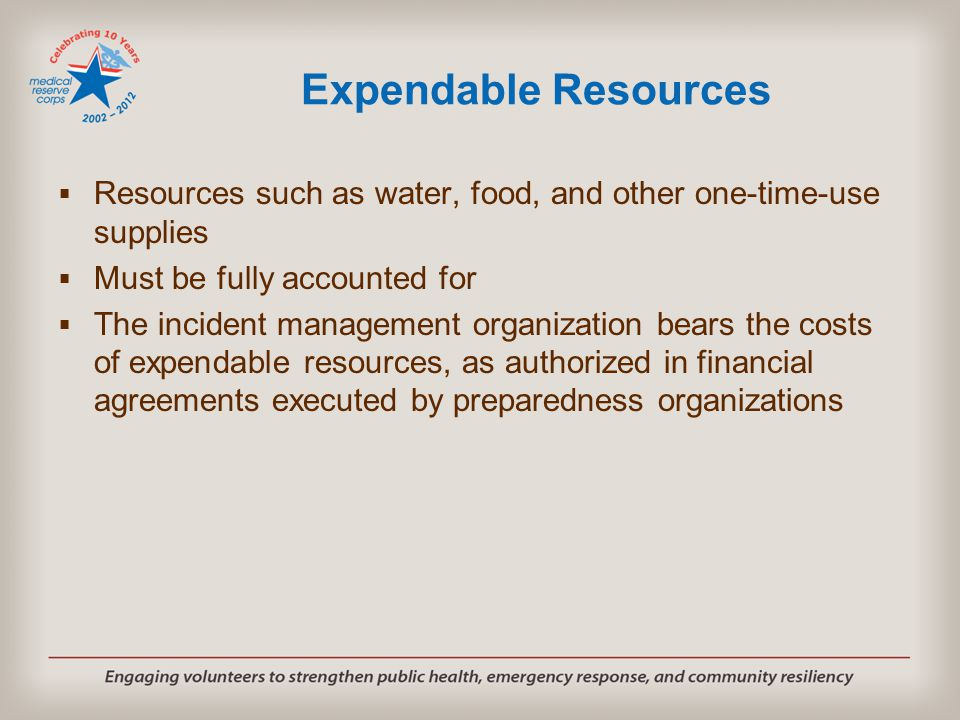 Expendable Resources  Resources such as water, food, and other one-time-use supplies  Must be fully accounted for  The incident management organization bears the costs of expendable resources, as authorized in financial agreements executed by preparedness organizations