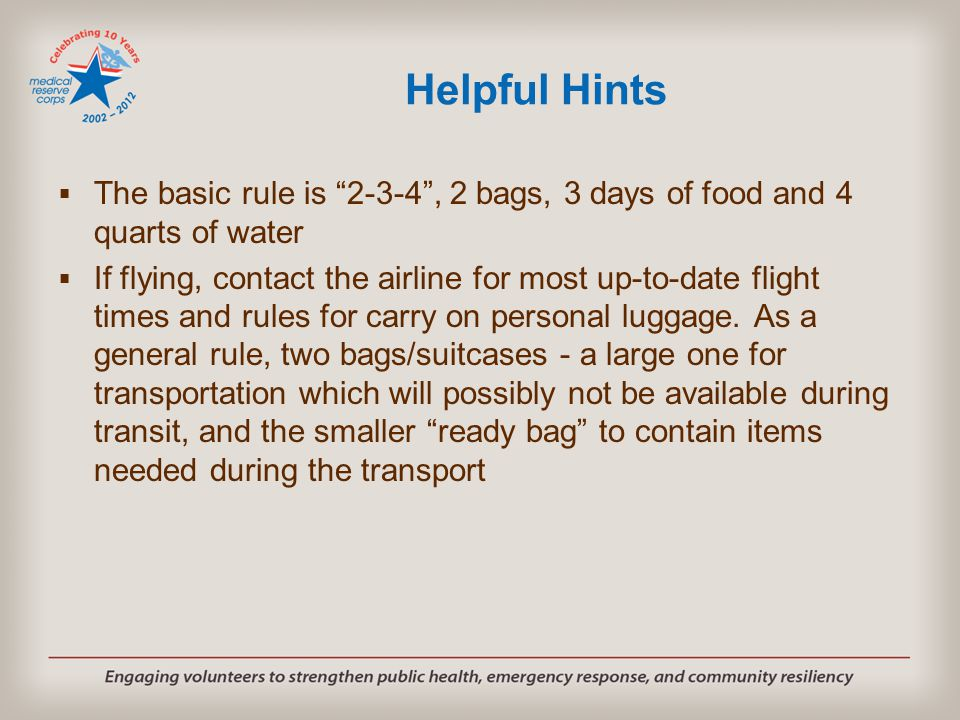 "Helpful Hints  The basic rule is ""2-3-4"", 2 bags, 3 days of food and 4 quarts of water  If flying, contact the airline for most up-to-date flight ti"