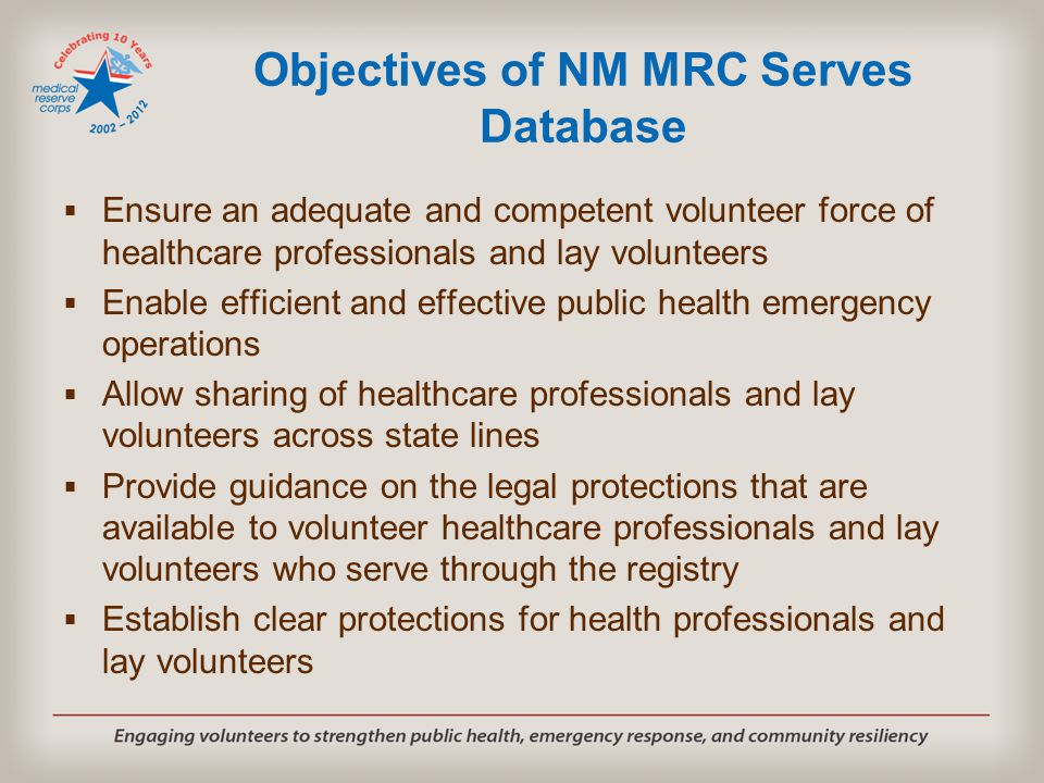 Objectives of NM MRC Serves Database  Ensure an adequate and competent volunteer force of healthcare professionals and lay volunteers  Enable efficient and effective public health emergency operations  Allow sharing of healthcare professionals and lay volunteers across state lines  Provide guidance on the legal protections that are available to volunteer healthcare professionals and lay volunteers who serve through the registry  Establish clear protections for health professionals and lay volunteers