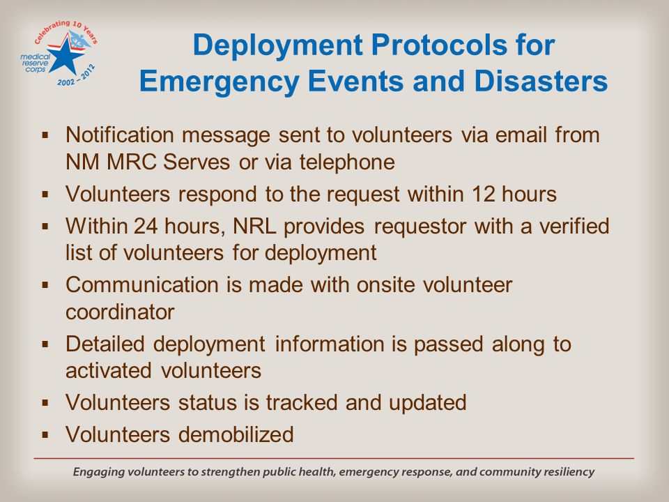 Deployment Protocols for Emergency Events and Disasters  Notification message sent to volunteers via email from NM MRC Serves or via telephone  Volunteers respond to the request within 12 hours  Within 24 hours, NRL provides requestor with a verified list of volunteers for deployment  Communication is made with onsite volunteer coordinator  Detailed deployment information is passed along to activated volunteers  Volunteers status is tracked and updated  Volunteers demobilized