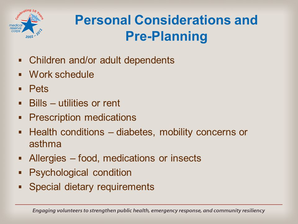 Personal Considerations and Pre-Planning  Children and/or adult dependents  Work schedule  Pets  Bills – utilities or rent  Prescription medicati