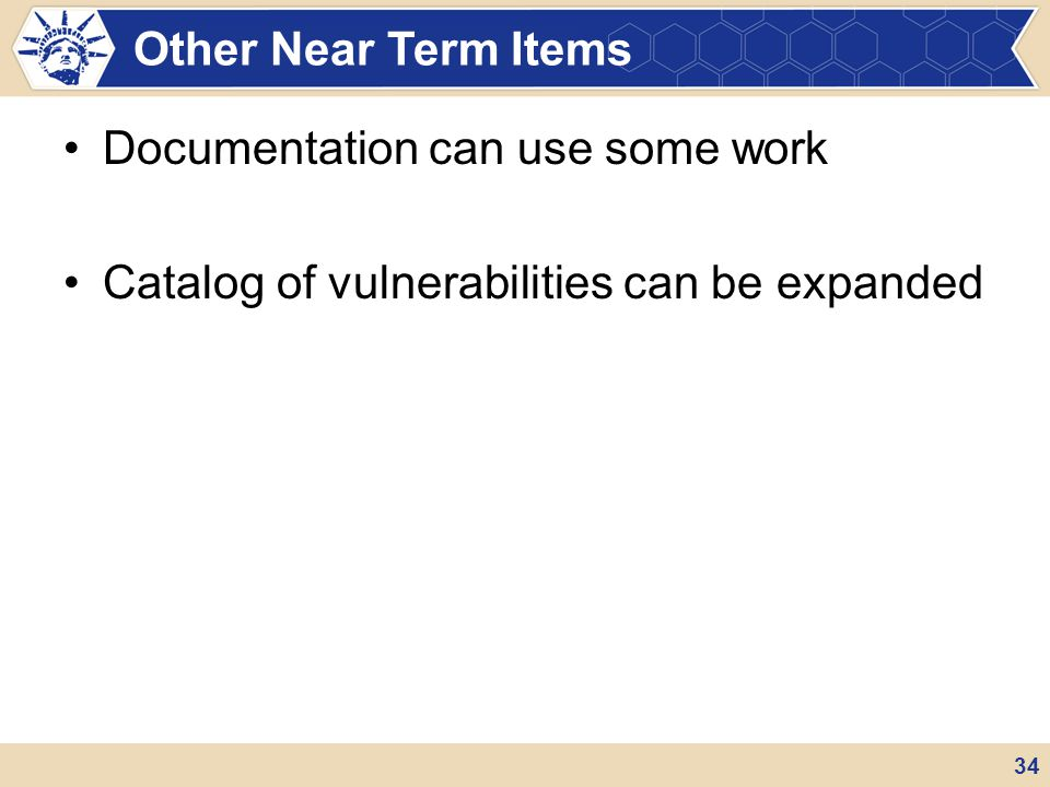 Documentation can use some work Catalog of vulnerabilities can be expanded Other Near Term Items 34