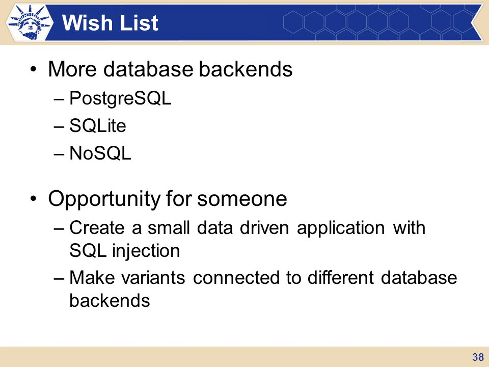 More database backends –PostgreSQL –SQLite –NoSQL Opportunity for someone –Create a small data driven application with SQL injection –Make variants co