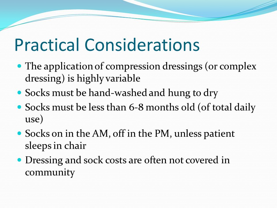 Practical Considerations The application of compression dressings (or complex dressing) is highly variable Socks must be hand-washed and hung to dry S