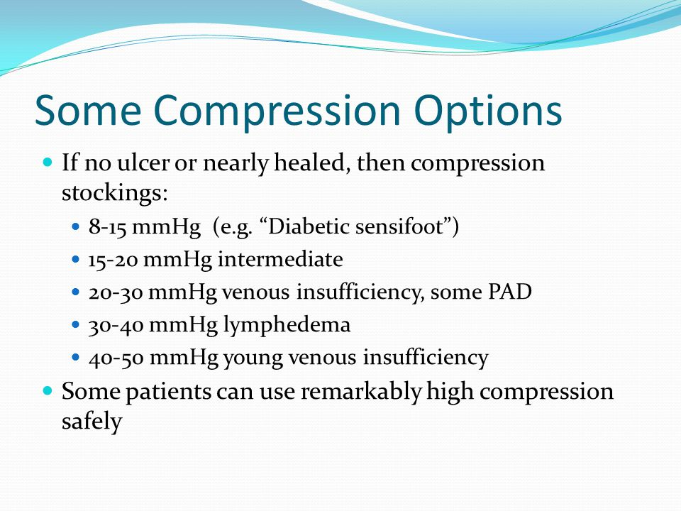 """Some Compression Options If no ulcer or nearly healed, then compression stockings: 8-15 mmHg (e.g. """"Diabetic sensifoot"""") 15-20 mmHg intermediate 20-30"""