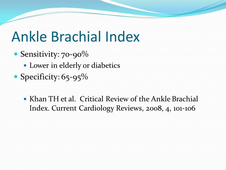 Ankle Brachial Index Sensitivity: 70-90% Lower in elderly or diabetics Specificity: 65-95% Khan TH et al. Critical Review of the Ankle Brachial Index.