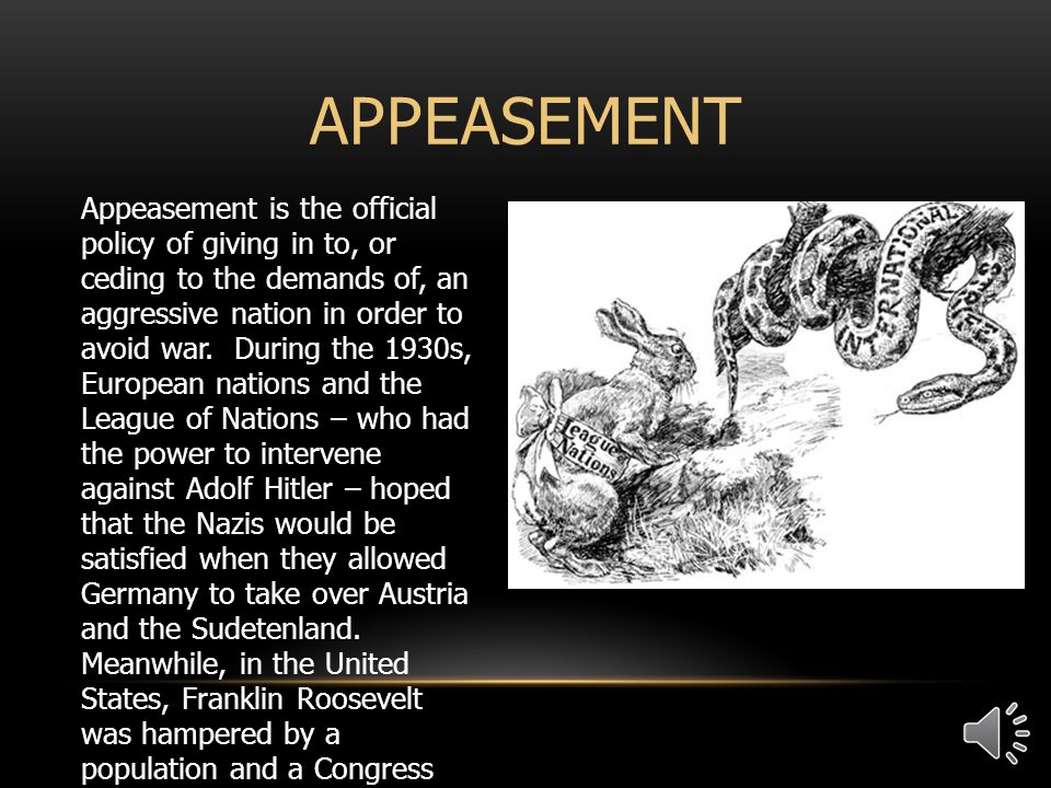 Appeasement is the official policy of giving in to, or ceding to the demands of, an aggressive nation in order to avoid war.