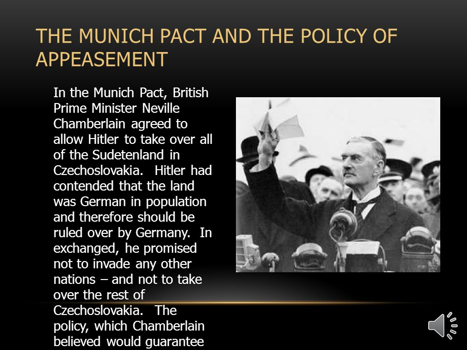 In the Munich Pact, British Prime Minister Neville Chamberlain agreed to allow Hitler to take over all of the Sudetenland in Czechoslovakia.