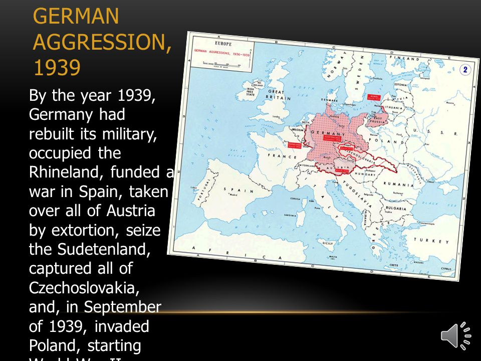 GERMAN AGGRESSION, 1939 By the year 1939, Germany had rebuilt its military, occupied the Rhineland, funded a war in Spain, taken over all of Austria by extortion, seize the Sudetenland, captured all of Czechoslovakia, and, in September of 1939, invaded Poland, starting World War II.