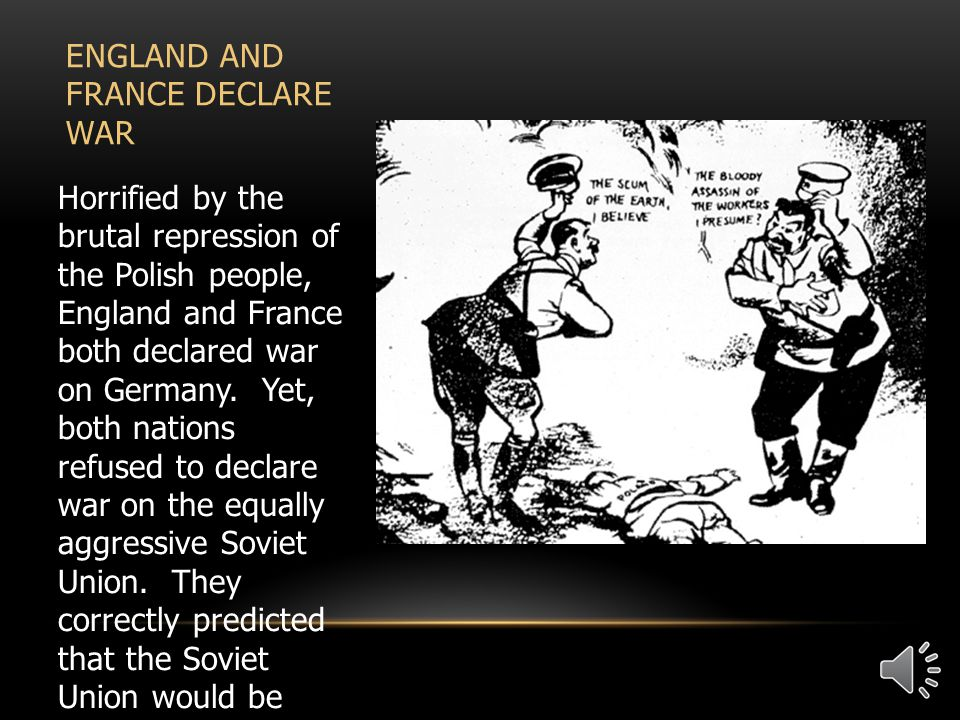 ENGLAND AND FRANCE DECLARE WAR Horrified by the brutal repression of the Polish people, England and France both declared war on Germany.