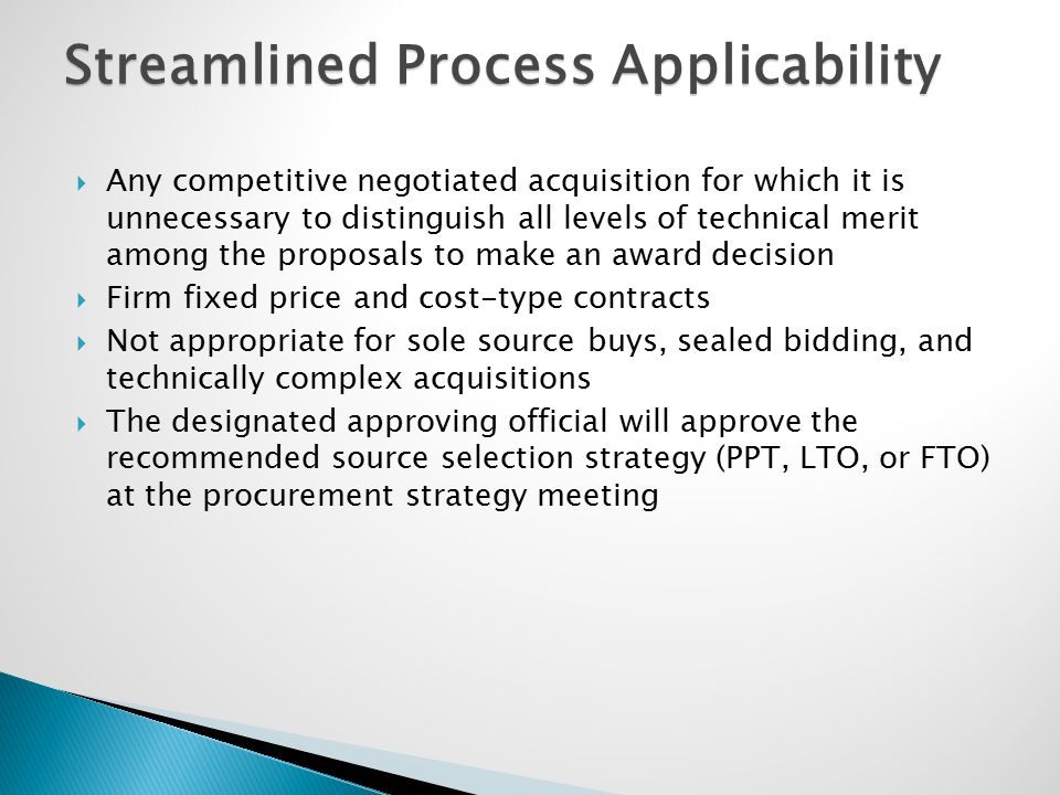 Streamlined Process Applicability  Any competitive negotiated acquisition for which it is unnecessary to distinguish all levels of technical merit am