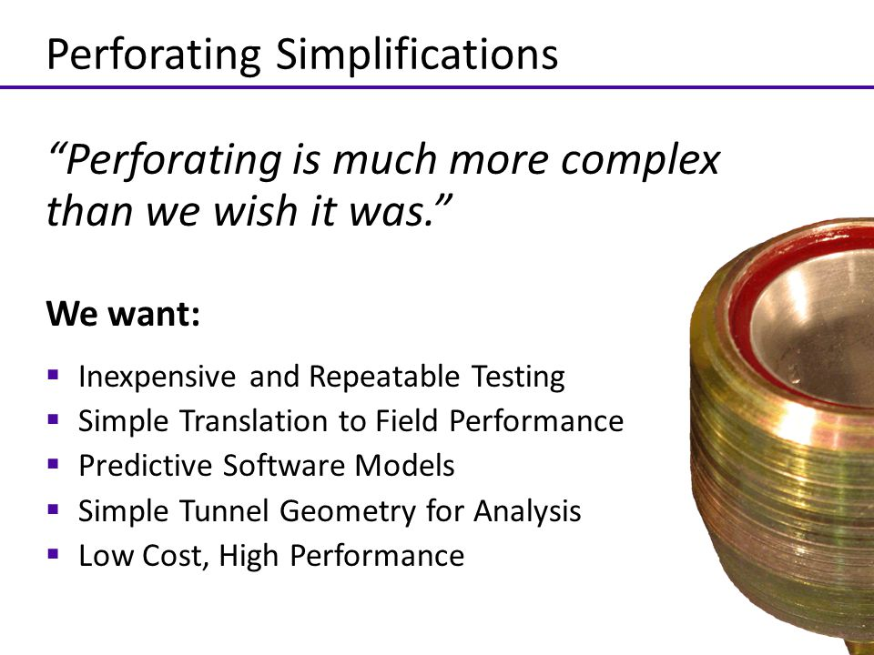 """Perforating Simplifications """"Perforating is much more complex than we wish it was."""" We want:  Inexpensive and Repeatable Testing  Simple Translation"""