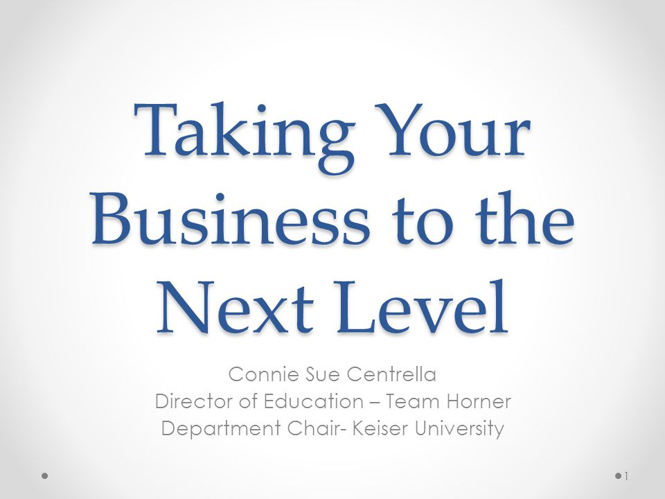 Taking Your Business to the Next Level Connie Sue Centrella Director of Education – Team Horner Department Chair- Keiser University 1