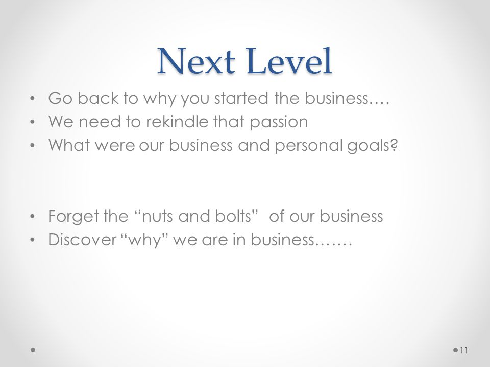 Next Level Go back to why you started the business….
