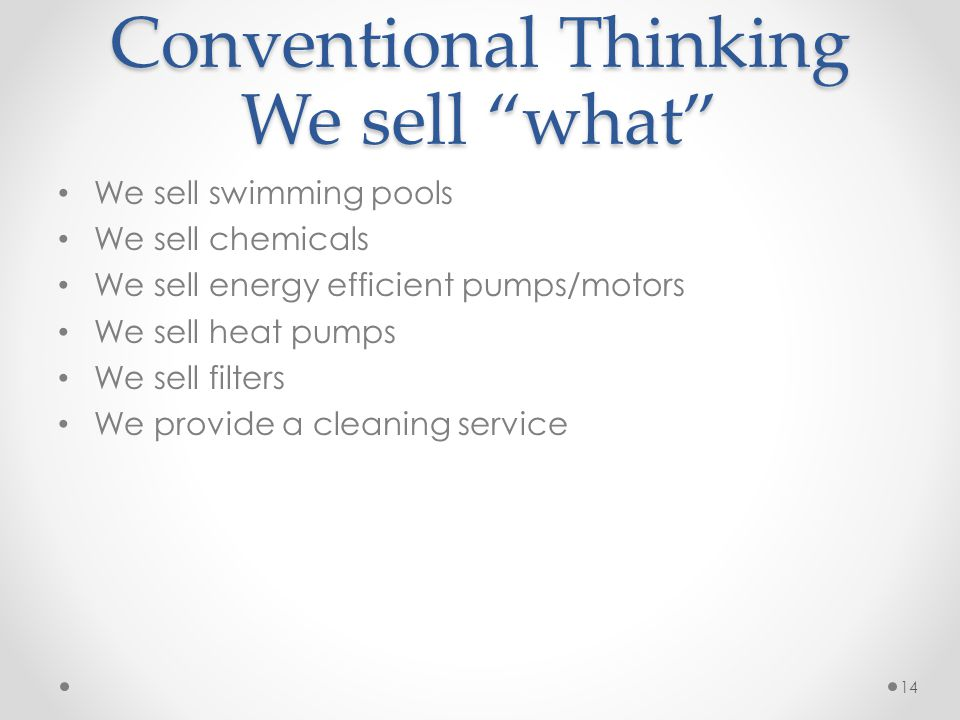 Conventional Thinking We sell what We sell swimming pools We sell chemicals We sell energy efficient pumps/motors We sell heat pumps We sell filters We provide a cleaning service 14
