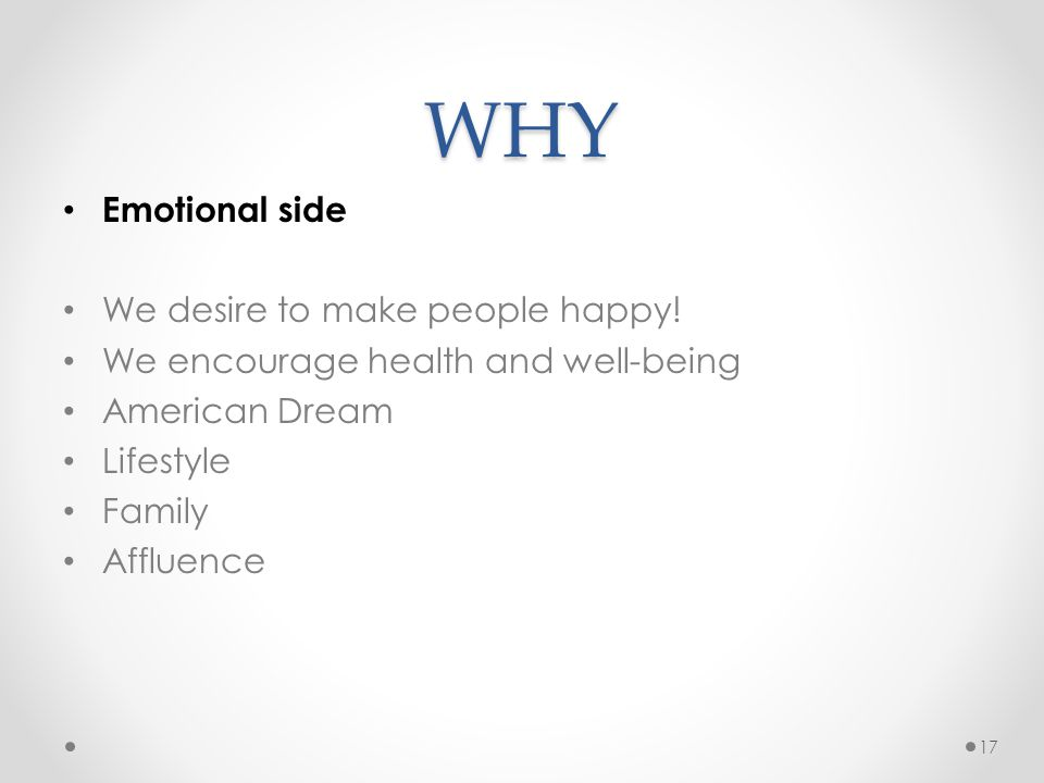WHY Emotional side We desire to make people happy! We encourage health and well-being American Dream Lifestyle Family Affluence 17