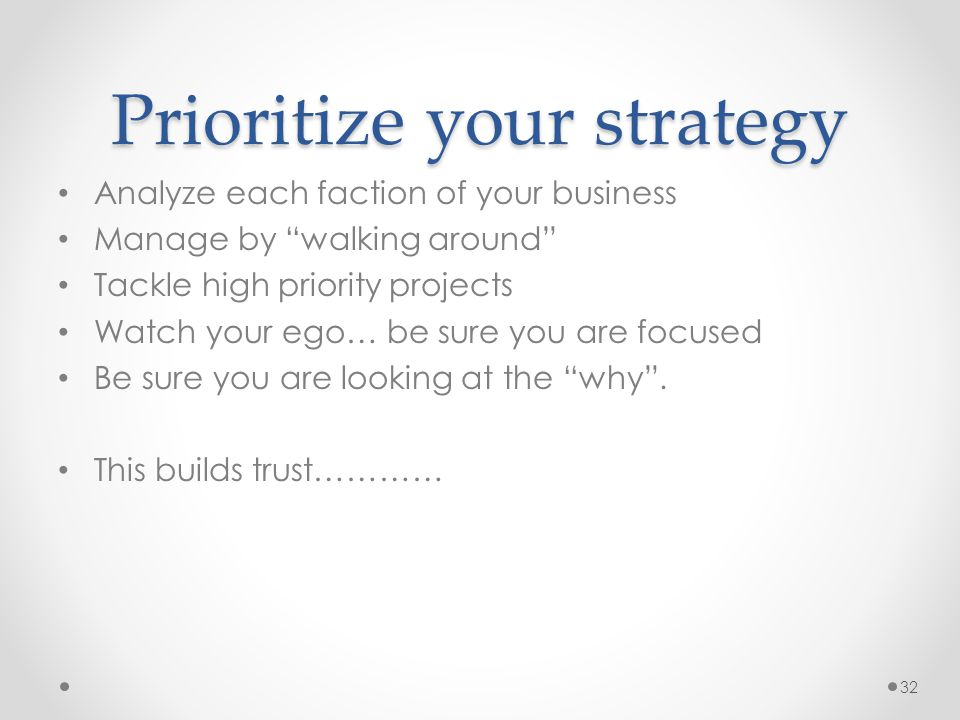 "Prioritize your strategy Analyze each faction of your business Manage by ""walking around"" Tackle high priority projects Watch your ego… be sure you ar"