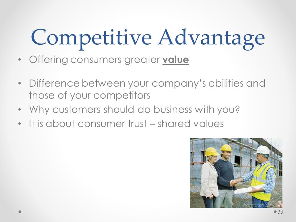 Competitive Advantage Offering consumers greater value Difference between your company's abilities and those of your competitors Why customers should do business with you.