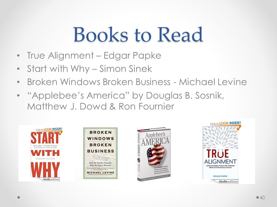"Books to Read True Alignment – Edgar Papke Start with Why – Simon Sinek Broken Windows Broken Business - Michael Levine ""Applebee's America"" by Dougla"