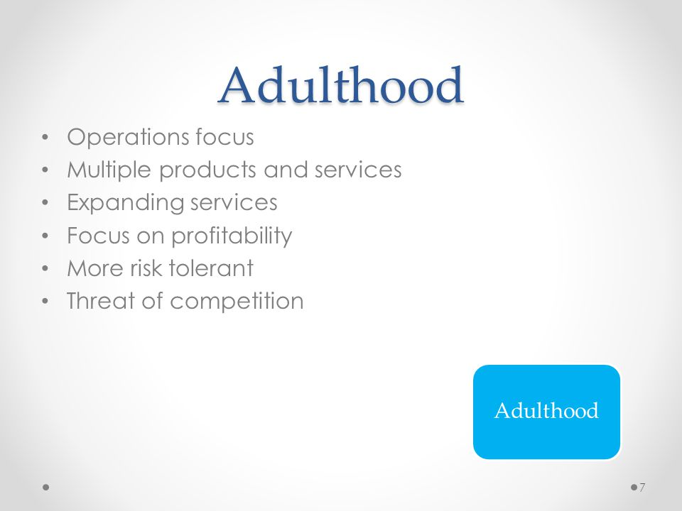 Adulthood Operations focus Multiple products and services Expanding services Focus on profitability More risk tolerant Threat of competition Adulthood