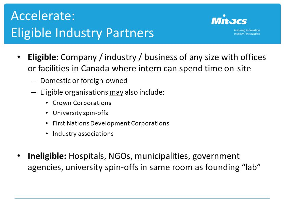 Accelerate: Eligible Industry Partners Eligible: Company / industry / business of any size with offices or facilities in Canada where intern can spend time on-site – Domestic or foreign-owned – Eligible organisations may also include: Crown Corporations University spin-offs First Nations Development Corporations Industry associations Ineligible: Hospitals, NGOs, municipalities, government agencies, university spin-offs in same room as founding lab