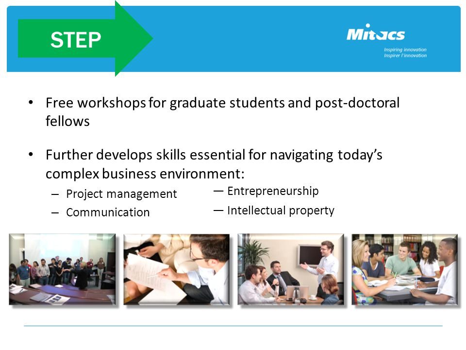 Free workshops for graduate students and post-doctoral fellows Further develops skills essential for navigating today's complex business environment: – Project management – Communication Step ― Entrepreneurship ― Intellectual property STEP