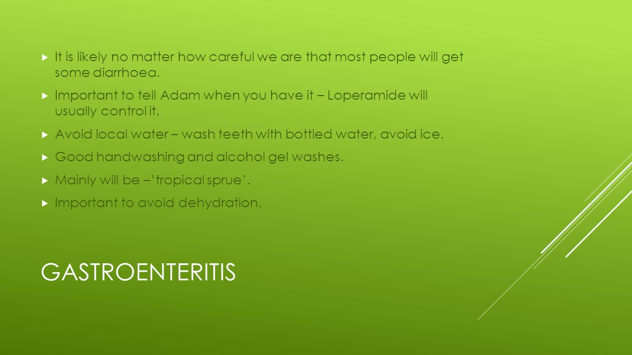 GASTROENTERITIS  It is likely no matter how careful we are that most people will get some diarrhoea.