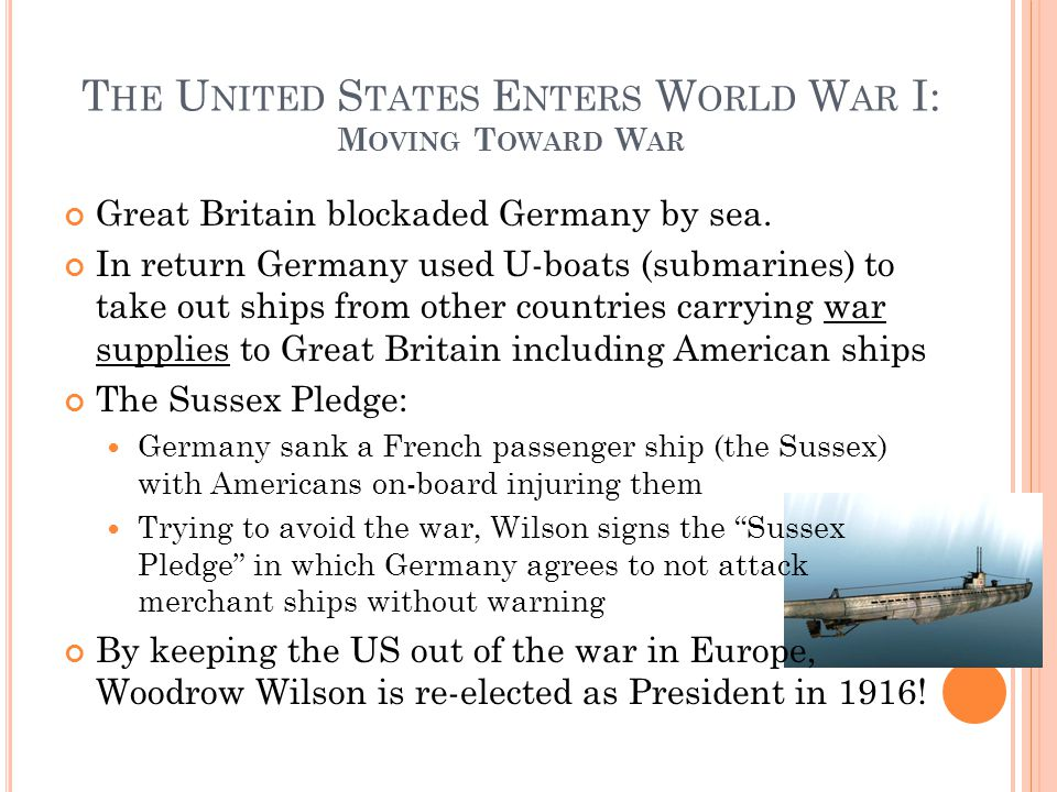 T HE U NITED S TATES E NTERS W ORLD W AR I: M OVING T OWARD W AR Great Britain blockaded Germany by sea. In return Germany used U-boats (submarines) t