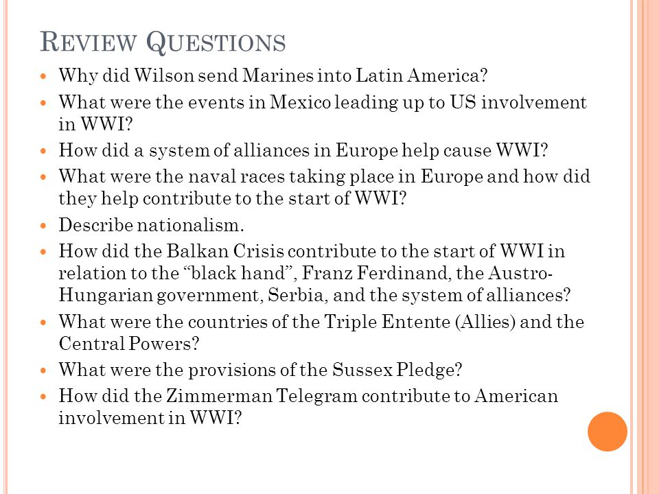 R EVIEW Q UESTIONS Why did Wilson send Marines into Latin America? What were the events in Mexico leading up to US involvement in WWI? How did a syste
