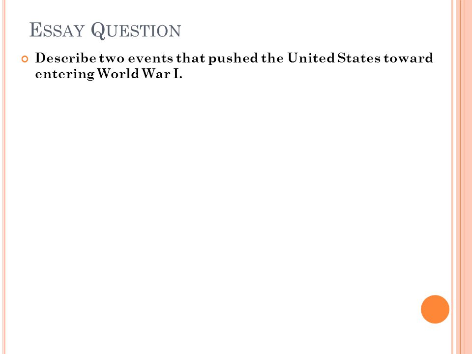 E SSAY Q UESTION Describe two events that pushed the United States toward entering World War I.
