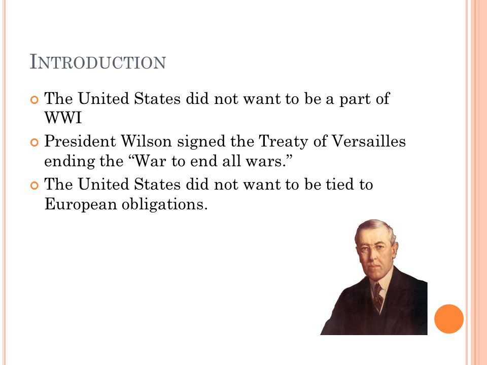 "I NTRODUCTION The United States did not want to be a part of WWI President Wilson signed the Treaty of Versailles ending the ""War to end all wars."" Th"