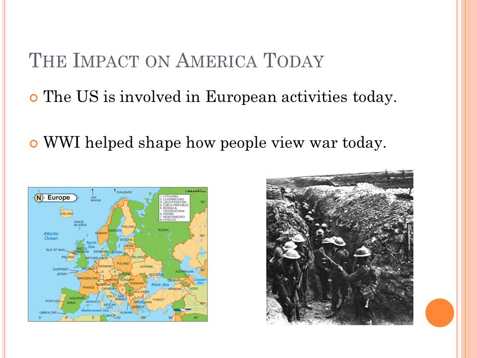 T HE I MPACT ON A MERICA T ODAY The US is involved in European activities today. WWI helped shape how people view war today.