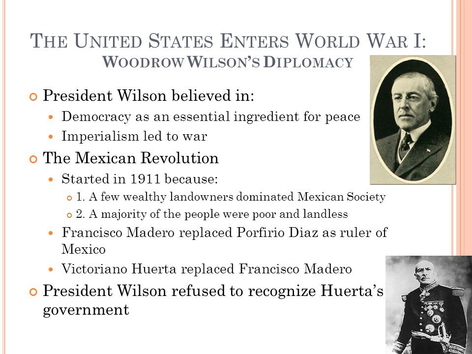 T HE U NITED S TATES E NTERS W ORLD W AR I: W OODROW W ILSON ' S D IPLOMACY President Wilson believed in: Democracy as an essential ingredient for pea