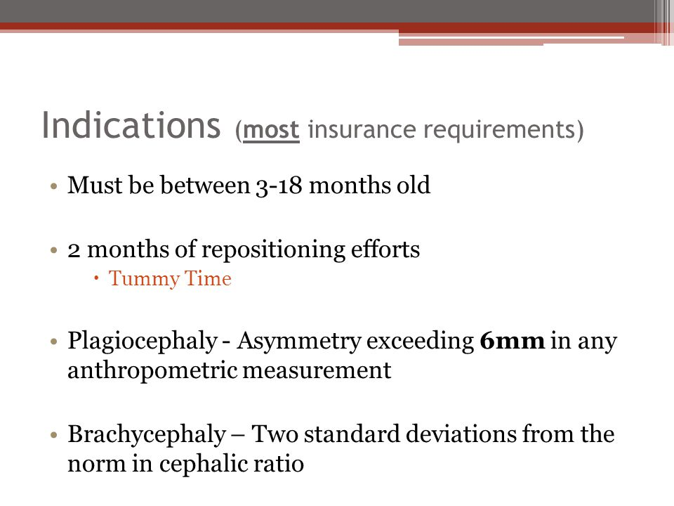 Indications (most insurance requirements) Must be between 3-18 months old 2 months of repositioning efforts  Tummy Time Plagiocephaly - Asymmetry exc