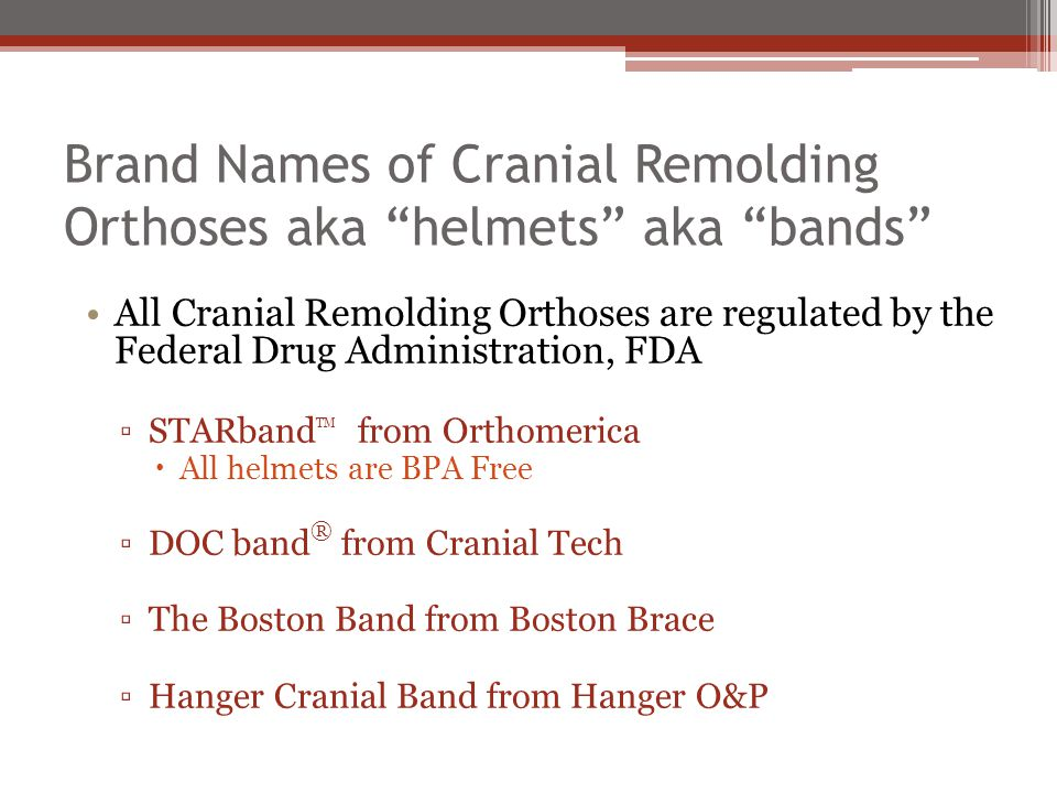 Brand Names of Cranial Remolding Orthoses aka helmets aka bands All Cranial Remolding Orthoses are regulated by the Federal Drug Administration, FDA ▫STARband TM from Orthomerica  All helmets are BPA Free ▫DOC band ® from Cranial Tech ▫The Boston Band from Boston Brace ▫Hanger Cranial Band from Hanger O&P