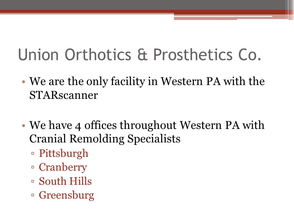 Union Orthotics & Prosthetics Co. We are the only facility in Western PA with the STARscanner We have 4 offices throughout Western PA with Cranial Rem