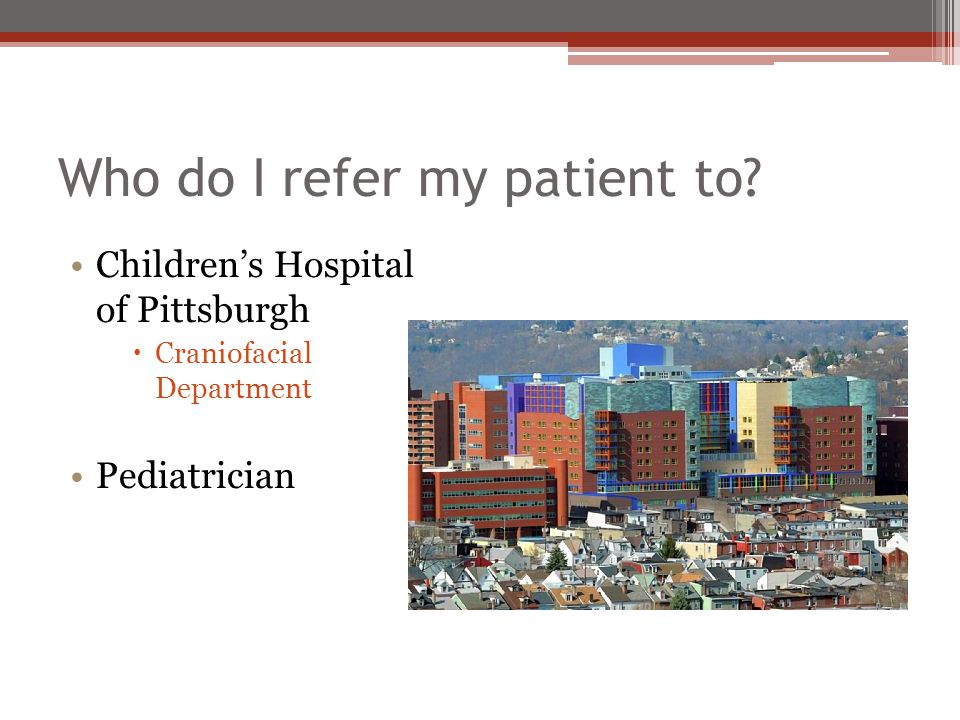 Who do I refer my patient to? Children's Hospital of Pittsburgh  Craniofacial Department Pediatrician