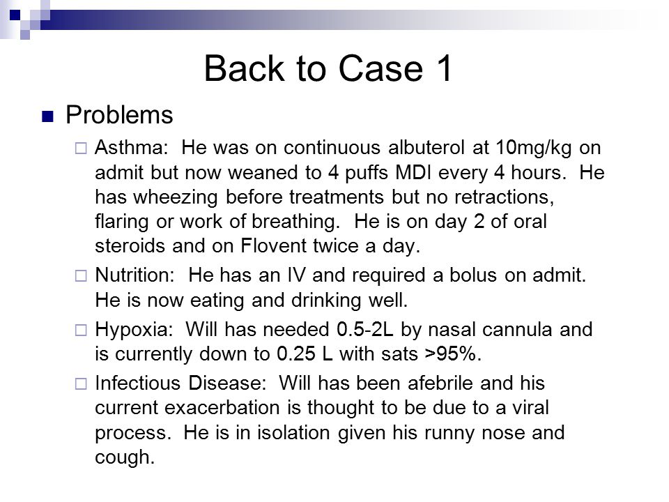 Back to Case 1 Problems  Asthma: He was on continuous albuterol at 10mg/kg on admit but now weaned to 4 puffs MDI every 4 hours.