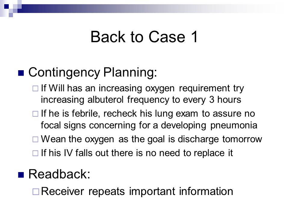 Back to Case 1 Contingency Planning:  If Will has an increasing oxygen requirement try increasing albuterol frequency to every 3 hours  If he is febrile, recheck his lung exam to assure no focal signs concerning for a developing pneumonia  Wean the oxygen as the goal is discharge tomorrow  If his IV falls out there is no need to replace it Readback:  Receiver repeats important information