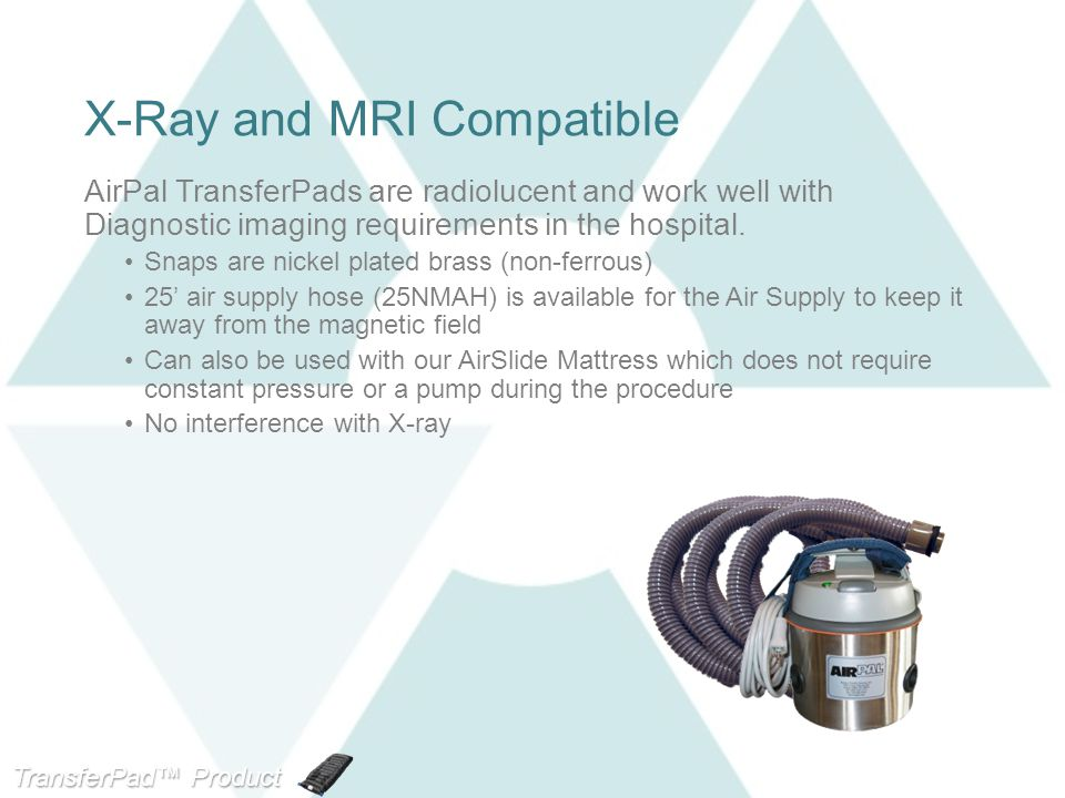 TransferPad™ Product Line X-Ray and MRI Compatible AirPal TransferPads are radiolucent and work well with Diagnostic imaging requirements in the hospi