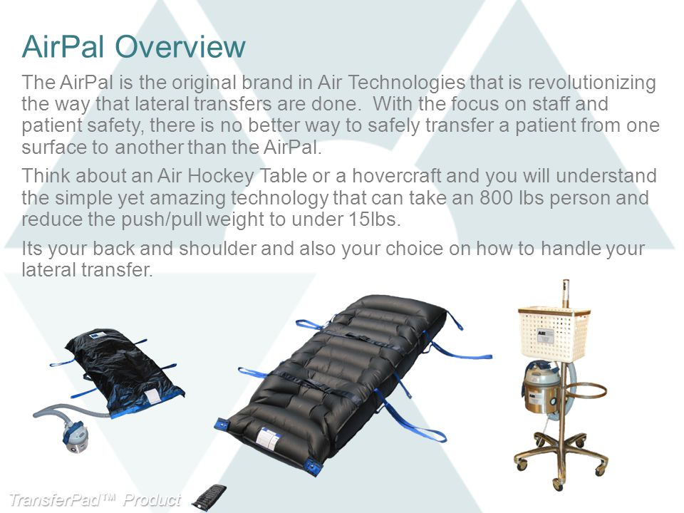 TransferPad™ Product Line AirPal Overview The AirPal is the original brand in Air Technologies that is revolutionizing the way that lateral transfers are done.