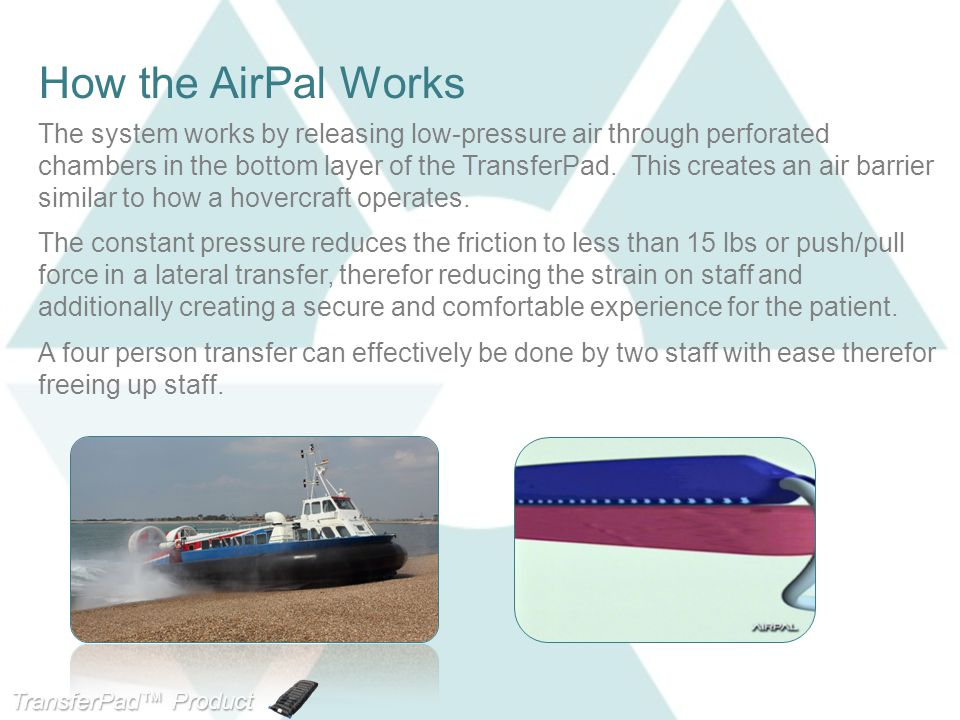 TransferPad™ Product Line How the AirPal Works The system works by releasing low-pressure air through perforated chambers in the bottom layer of the TransferPad.